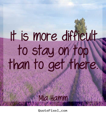 It is more difficult to stay on top than to get there. Mia Hamm greatest success quotes