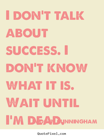 Diy image quote about success - I don't talk about success. i don't know what it is. wait until..