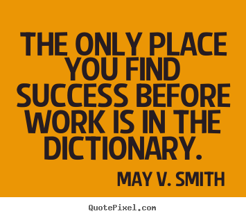 May V. Smith poster quotes - The only place you find success before work is in the dictionary. - Success quote
