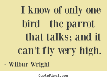 I know of only one bird - the parrot - that.. Wilbur Wright  success sayings