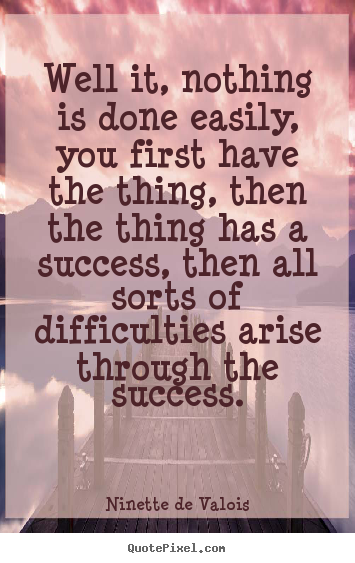 Well it, nothing is done easily, you first have the thing, then the.. Ninette De Valois  success quote