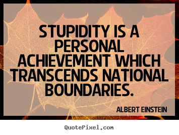 Create custom picture quotes about success - Stupidity is a personal achievement which transcends..