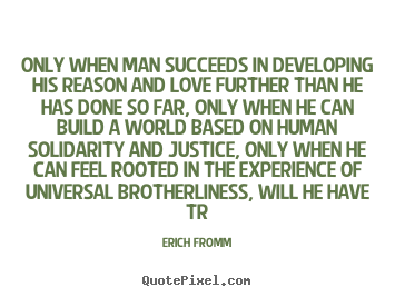 Erich Fromm pictures sayings - Only when man succeeds in developing his reason.. - Success quote