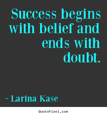 How to make picture quotes about success - Success begins with belief and ends with doubt.