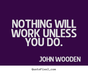 Nothing will work unless you do. John Wooden great success quote