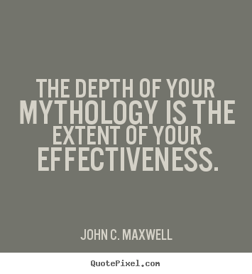 Create custom picture quotes about success - The depth of your mythology is the extent of your effectiveness.