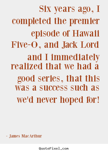 Make custom picture quote about success - Six years ago, i completed the premier episode of hawaii five-o, and..
