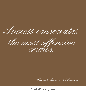 Create custom picture quotes about success - Success consecrates the most offensive crimes.
