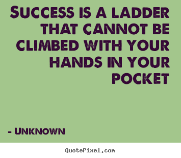 Success quote - Success is a ladder that cannot be climbed with your hands in..
