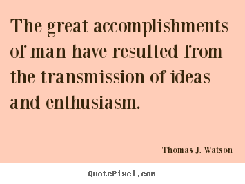 The great accomplishments of man have resulted from the transmission.. Thomas J. Watson famous success quotes
