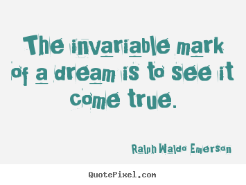 The invariable mark of a dream is to see it come true. Ralph Waldo Emerson popular success quotes