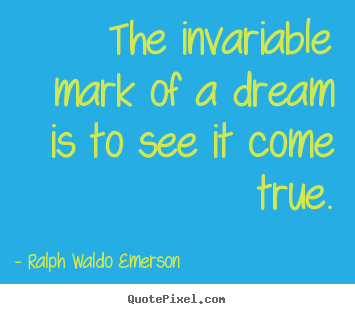 The invariable mark of a dream is to see it come true. Ralph Waldo Emerson good success quotes