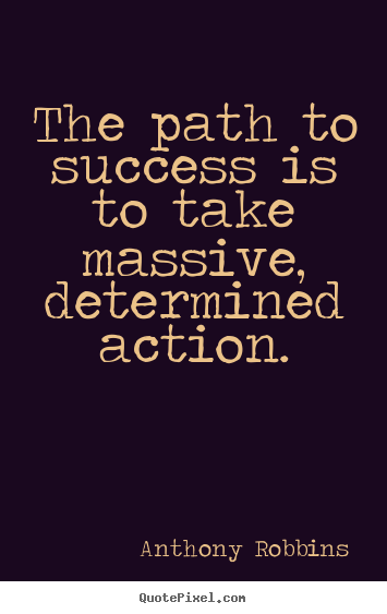 Quotes about success - The path to success is to take massive, determined action.