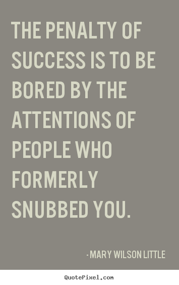 Mary Wilson Little picture quotes - The penalty of success is to be bored by the attentions of people who.. - Success quotes