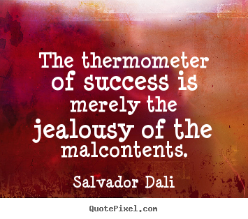 Create custom picture quotes about success - The thermometer of success is merely the jealousy of the..
