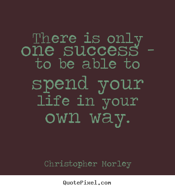 Create picture quotes about success - There is only one success - to be able to spend..