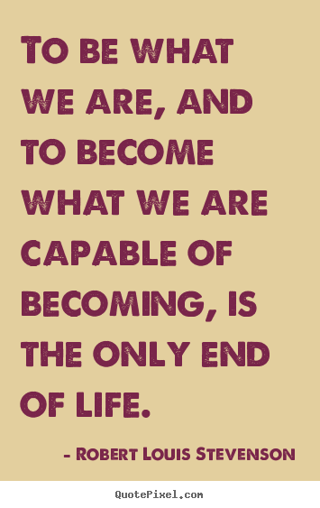 Robert Louis Stevenson picture quotes - To be what we are, and to become what we are.. - Success quote