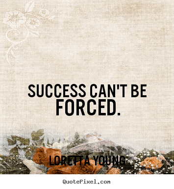Success can't be forced. Loretta Young greatest success quotes