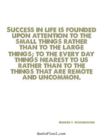 Success in life is founded upon attention to the small things.. Booker T. Washington popular success quotes
