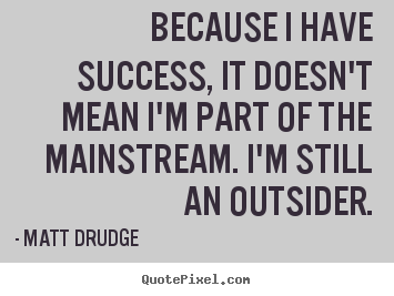 Matt Drudge image quotes - Because i have success, it doesn't mean i'm.. - Success quote