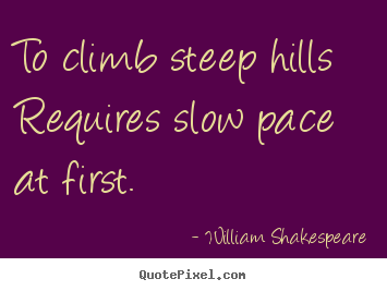 Success quotes - To climb steep hills requires slow pace at first.