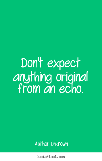 Don't expect anything original from an echo. Author Unknown  success quotes