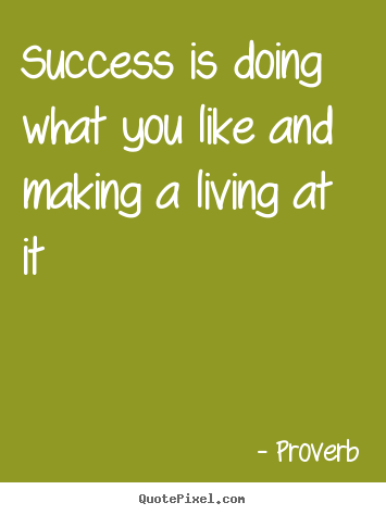 How to make picture quotes about success - Success is doing what you like and making a living at..
