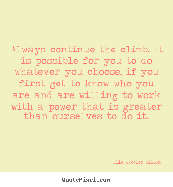 Ella Wheeler Wilcox image quotes - Always continue the climb. it is possible for you to do whatever you choose,.. - Success quote