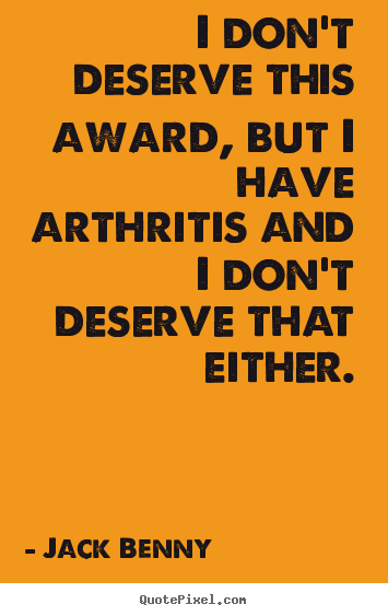 I don't deserve this award, but i have arthritis and i don't.. Jack Benny good success quotes