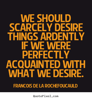 Quotes about success - We should scarcely desire things ardently if we were perfectly acquainted..
