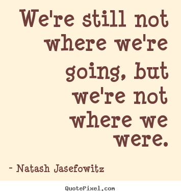 Natash Jasefowitz picture quotes - We're still not where we're going, but we're not where we were. - Success quotes