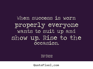 Quotes about success - When success is worn properly everyone wants..