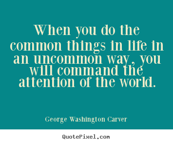 George Washington Carver picture quote - When you do the common things in life in an uncommon.. - Success quotes