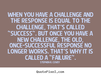 Success sayings - When you have a challenge and the response is equal to..