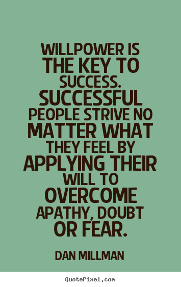 Dan Millman pictures sayings - Willpower is the key to success. successful people strive no matter what.. - Success quote
