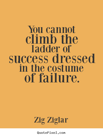 Zig Ziglar picture quotes - You cannot climb the ladder of success dressed in the costume of.. - Success quote