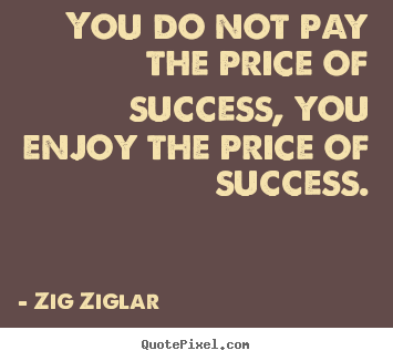 You do not pay the price of success, you enjoy the price of success. Zig Ziglar great success quote
