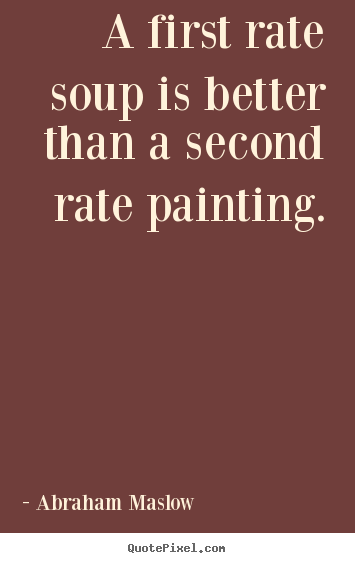 Quote about success - A first rate soup is better than a second rate painting.