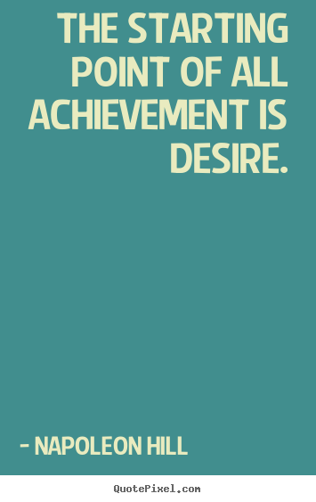 Napoleon Hill photo quotes - The starting point of all achievement is desire. - Success quotes