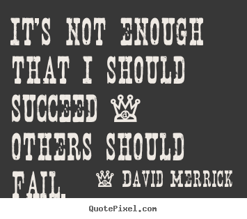 Success quote - It's not enough that i should succeed - others should fail.