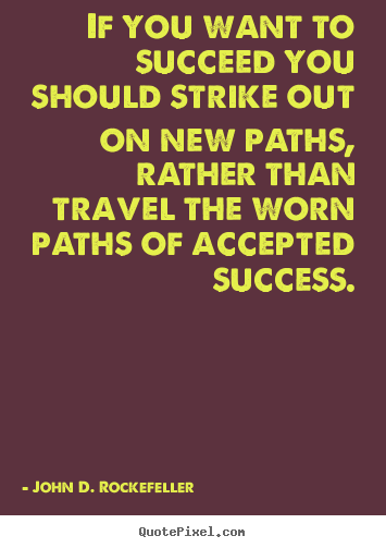 Quotes about success - If you want to succeed you should strike out on new paths, rather..