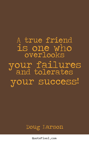 Make personalized picture quote about success - A true friend is one who overlooks your failures and..