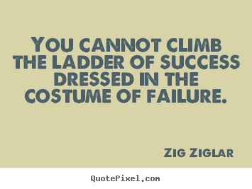 Zig Ziglar picture quotes - You cannot climb the ladder of success dressed in the costume.. - Success quotes