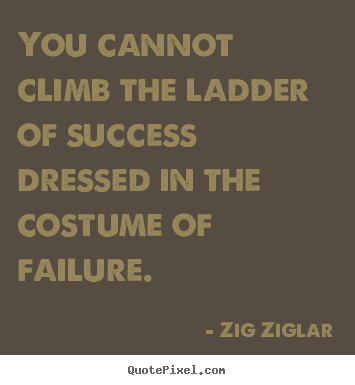 How to design picture quotes about success - You cannot climb the ladder of success dressed in the costume..
