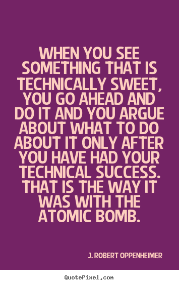 When you see something that is technically.. J. Robert Oppenheimer  success quotes
