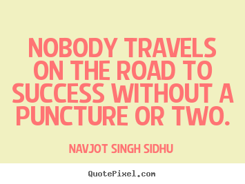 Quotes about success - Nobody travels on the road to success without a puncture or two.