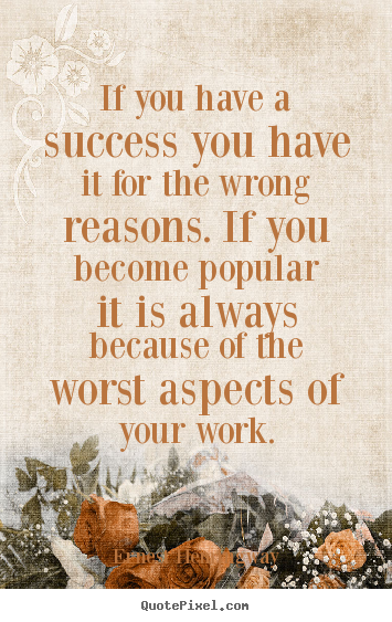 Success quotes - If you have a success you have it for the wrong reasons. if you become..