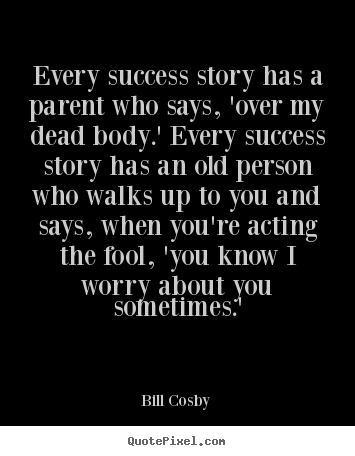 Sayings about success - Every success story has a parent who says, 'over my dead..