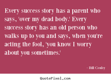 Bill Cosby picture quotes - Every success story has a parent who says,.. - Success quote