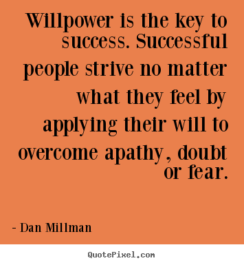 Willpower is the key to success. successful people strive no matter what.. Dan Millman  success quotes